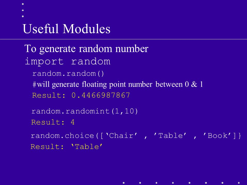 Useful Modules To generate random number import random random.randomint(1,10) Result: 4 random.random() # will generate floating point number between