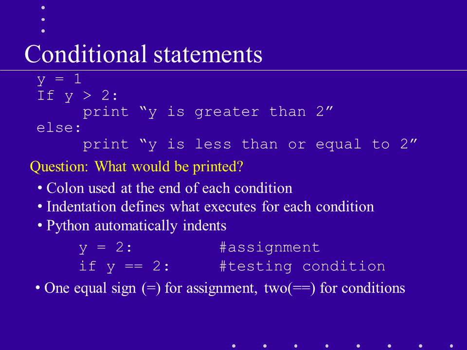 "Conditional statements y = 1 If y > 2: print ""y is greater than 2"" else: print ""y is less than or equal to 2"" Question: What would be printed? Colon u"