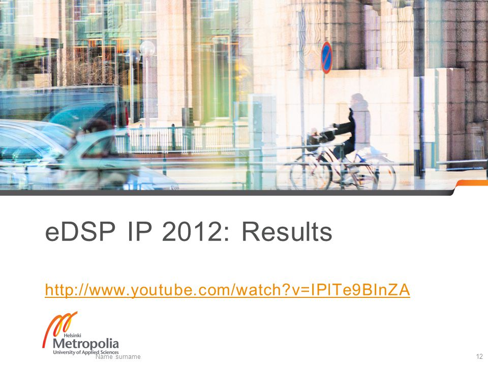 eDSP IP 2012: Results http://www.youtube.com/watch v=IPlTe9BInZA http://www.youtube.com/watch v=IPlTe9BInZA Name surname12