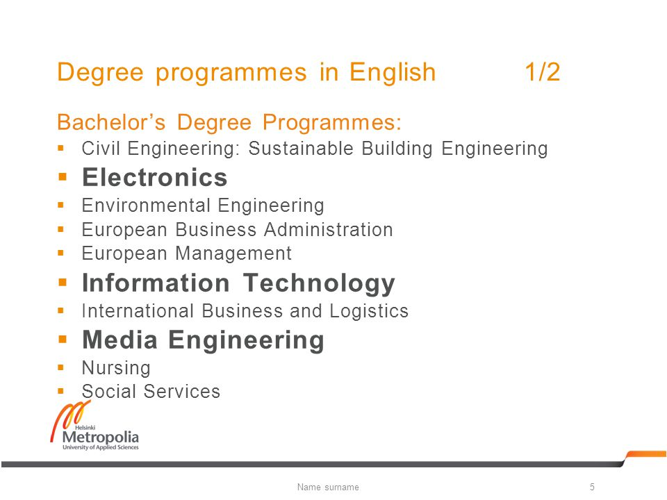 Degree programmes in English1/2 Bachelor's Degree Programmes:  Civil Engineering: Sustainable Building Engineering  Electronics  Environmental Engineering  European Business Administration  European Management  Information Technology  International Business and Logistics  Media Engineering  Nursing  Social Services 5Name surname