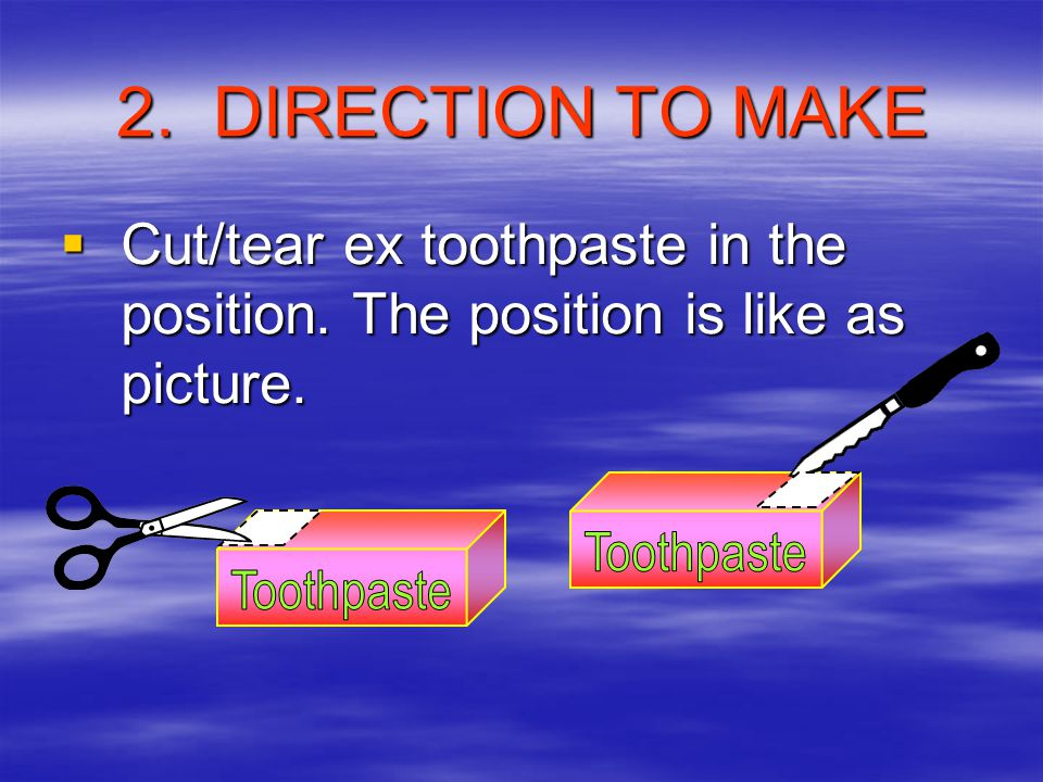 2.DIRECTION TO MAKE CCCCut/tear ex toothpaste in the position.