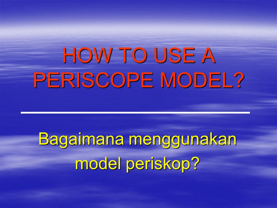 HOW TO USE A PERISCOPE MODEL? Bagaimana menggunakan model periskop?