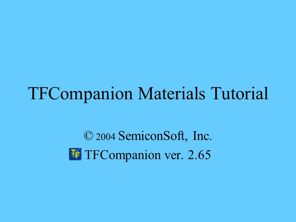 TFCompanion Materials Tutorial © 2004 SemiconSoft, Inc. TFCompanion ver. 2.65