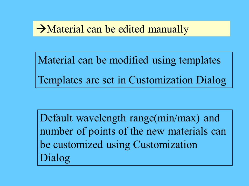  Material can be edited manually Default wavelength range(min/max) and number of points of the new materials can be customized using Customization Dialog Material can be modified using templates Templates are set in Customization Dialog