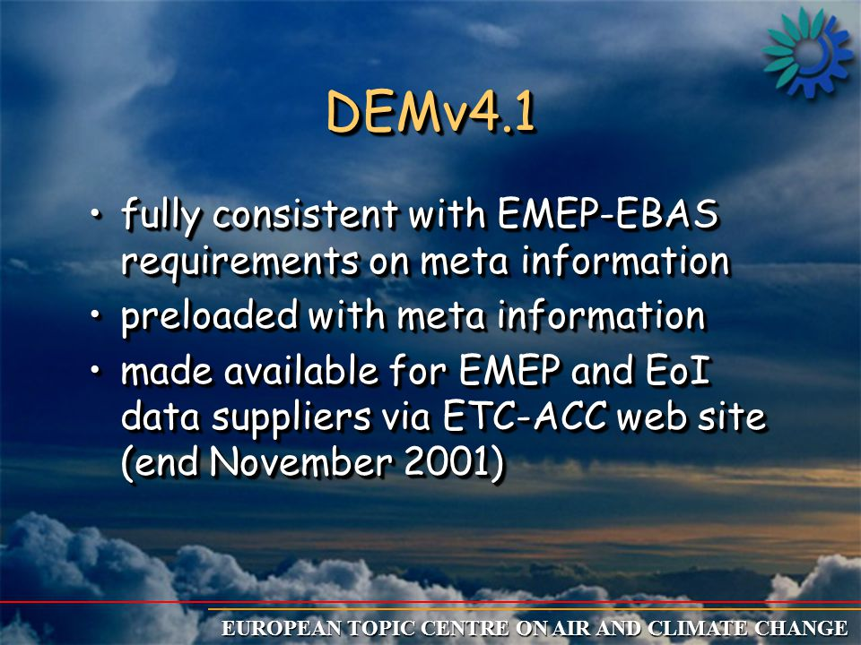 EUROPEAN TOPIC CENTRE ON AIR AND CLIMATE CHANGE DEMv5 Harmonisation Import wFulfil EoI obligations: wControl/adaptation meta information obliged EoI + import of DEM format or NASA Ames format wImport of ISO files + import of missing meta data obliged EoI wFulfil EMEP obligations: wImport of NASA Ames file wControl/adaptation meta information + import of DEM format + import of meta information obliged EMEP wFulfil EoI obligations: wControl/adaptation meta information obliged EoI + import of DEM format or NASA Ames format wImport of ISO files + import of missing meta data obliged EoI wFulfil EMEP obligations: wImport of NASA Ames file wControl/adaptation meta information + import of DEM format + import of meta information obliged EMEP