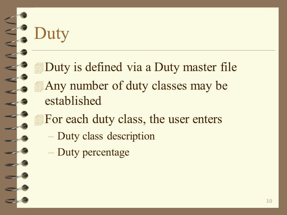 10 Duty 4 Duty is defined via a Duty master file 4 Any number of duty classes may be established 4 For each duty class, the user enters –Duty class description –Duty percentage