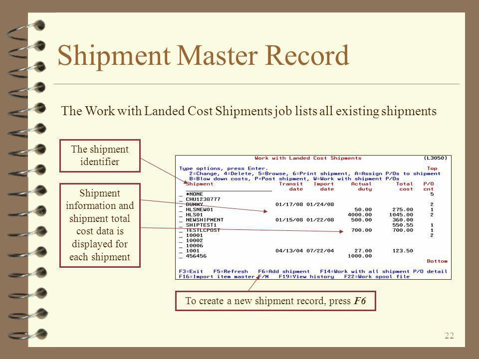 22 Shipment Master Record Shipment information and shipment total cost data is displayed for each shipment The Work with Landed Cost Shipments job lists all existing shipments The shipment identifier To create a new shipment record, press F6