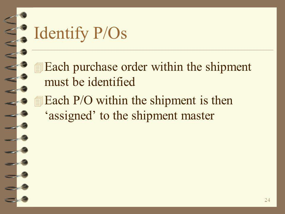 24 Identify P/Os 4 Each purchase order within the shipment must be identified 4 Each P/O within the shipment is then 'assigned' to the shipment master