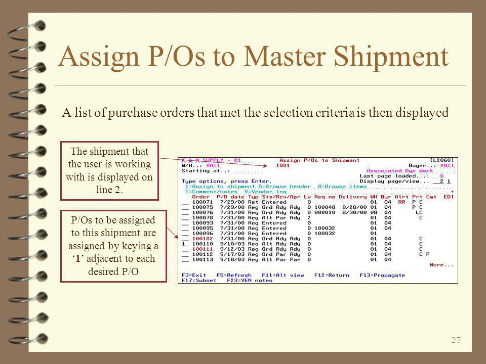 26 Assign P/Os to Master Shipment This screen is very similar to the P/O selection screen within DMAS purchasing A purchase order selection screen is then displayed, allowing the user a number of ways to find the desired P/Os The user should use as many options as possible to limit the number of P/Os about to be listed from which to make the selections