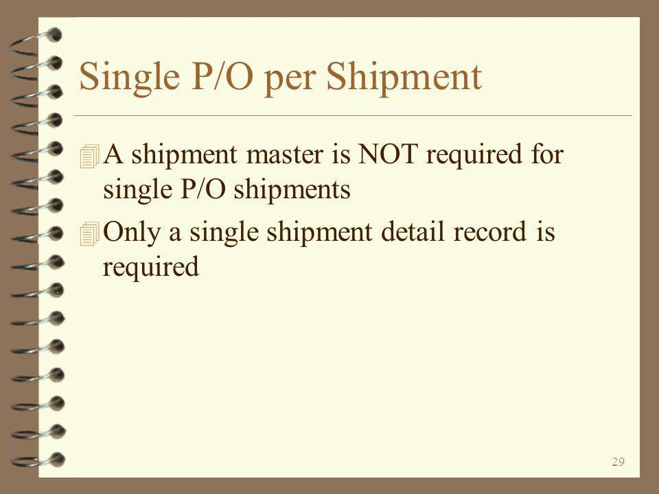 29 Single P/O per Shipment 4 A shipment master is NOT required for single P/O shipments 4 Only a single shipment detail record is required