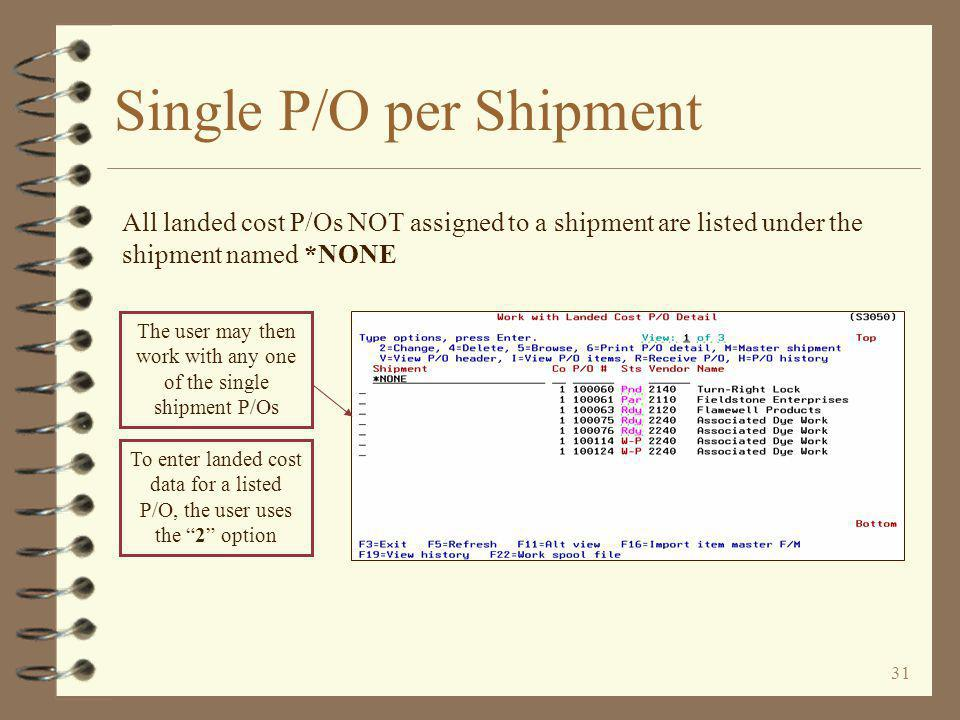 31 Single P/O per Shipment The user may then work with any one of the single shipment P/Os All landed cost P/Os NOT assigned to a shipment are listed under the shipment named *NONE To enter landed cost data for a listed P/O, the user uses the 2 option