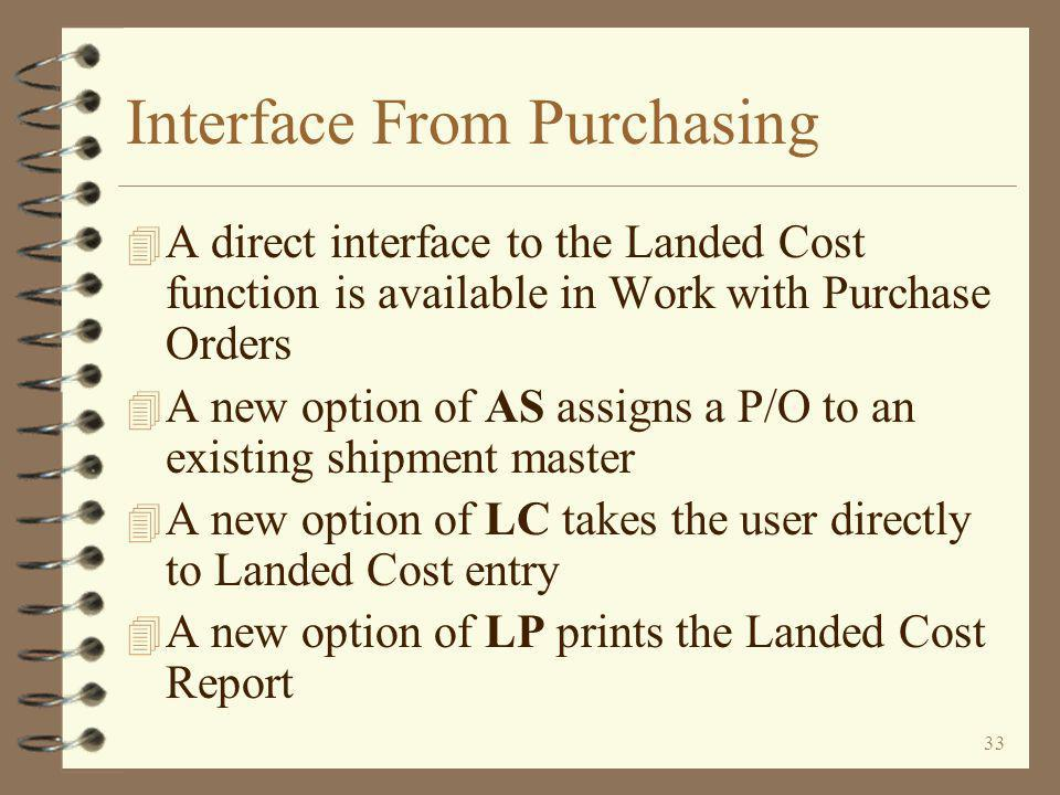 33 Interface From Purchasing 4 A direct interface to the Landed Cost function is available in Work with Purchase Orders 4 A new option of AS assigns a P/O to an existing shipment master 4 A new option of LC takes the user directly to Landed Cost entry 4 A new option of LP prints the Landed Cost Report