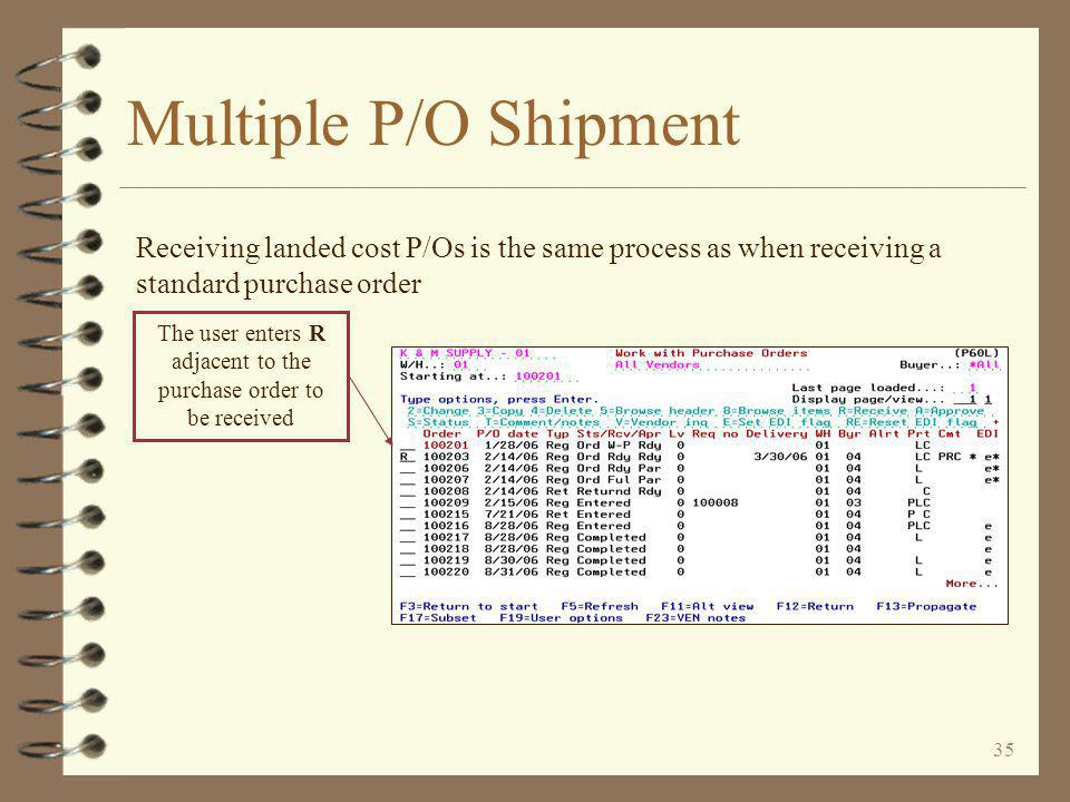 35 Multiple P/O Shipment The user enters R adjacent to the purchase order to be received Receiving landed cost P/Os is the same process as when receiving a standard purchase order