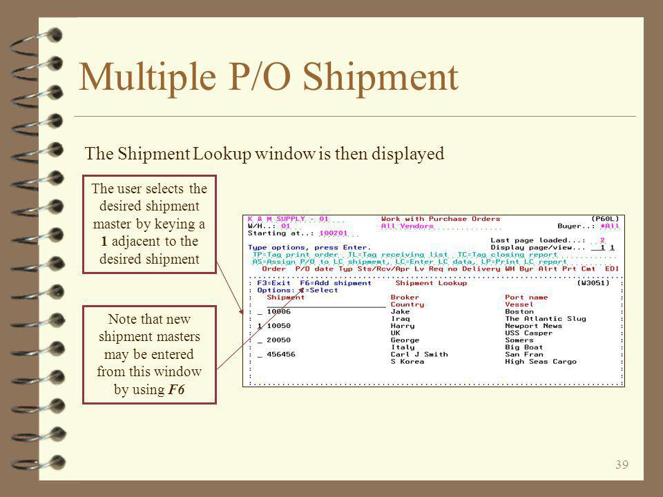 38 Multiple P/O Shipment To assign a P/O to a shipment, the user enters AS adjacent to the desired purchase orders and presses the Enter key The user can now assign the P/O to a shipment and/or enter landed cost data directly from the Work with Purchase Orders function A highlighted P/O number indicates that the LC option has already been performed on that particular P/O