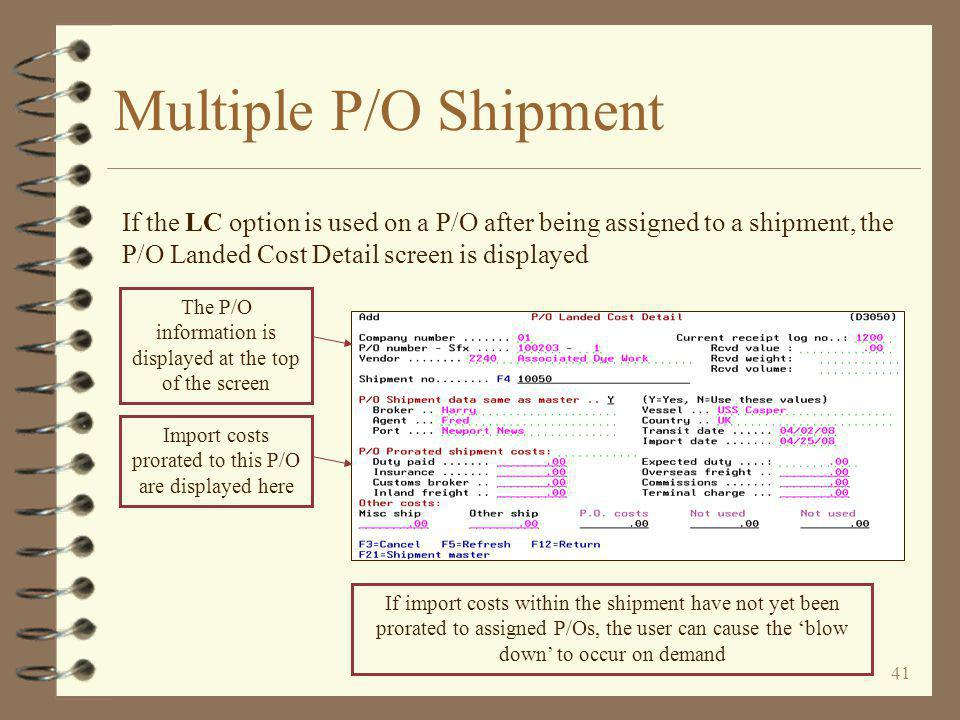 41 Multiple P/O Shipment If the LC option is used on a P/O after being assigned to a shipment, the P/O Landed Cost Detail screen is displayed If import costs within the shipment have not yet been prorated to assigned P/Os, the user can cause the 'blow down' to occur on demand Import costs prorated to this P/O are displayed here The P/O information is displayed at the top of the screen