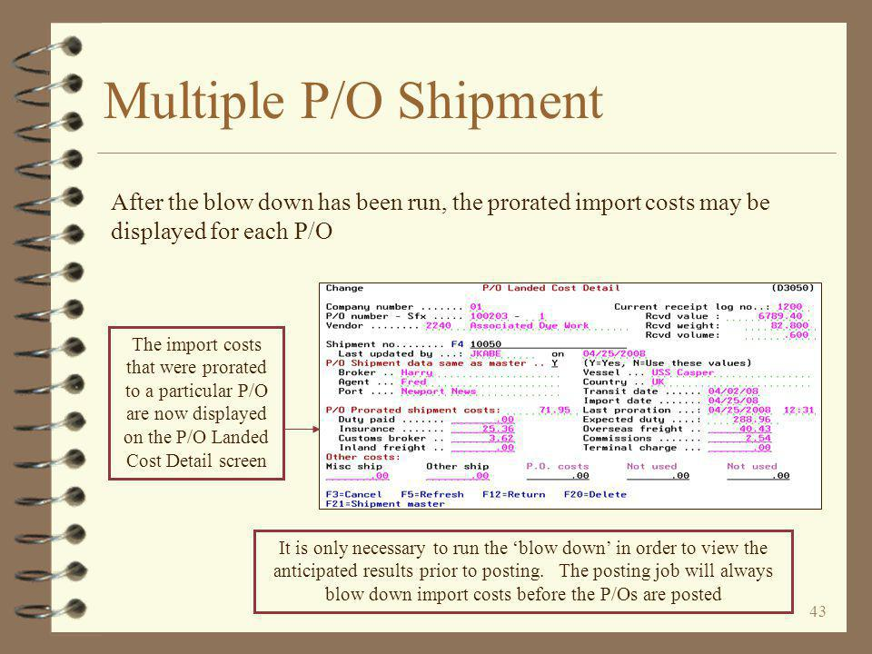 43 Multiple P/O Shipment After the blow down has been run, the prorated import costs may be displayed for each P/O It is only necessary to run the 'blow down' in order to view the anticipated results prior to posting.