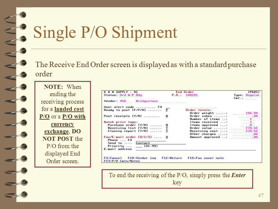 46 Single P/O Shipment The user enters normal purchase order receiving information The Receive Purchase Order header is displayed as with a standard purchase order The entry of a Receipt log number is optional The line items are received as with a standard P/O.