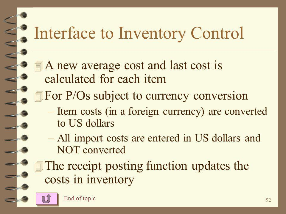 51 Interface to Inventory Control 4 Importing and freight costs are prorated to items in shipment –For single P/O shipments, to all items within the received P/O –For multiple P/O shipments, to ALL item within ALL P/Os in the shipment 4 The landed cost function adjusts the receipt costs upward