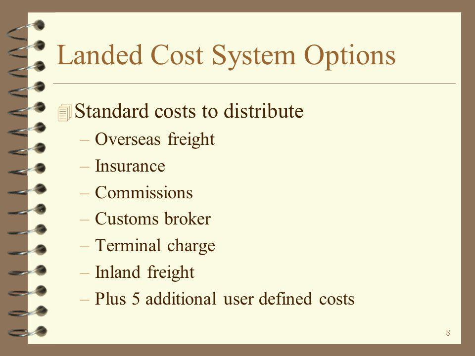 8 Landed Cost System Options 4 Standard costs to distribute –Overseas freight –Insurance –Commissions –Customs broker –Terminal charge –Inland freight –Plus 5 additional user defined costs