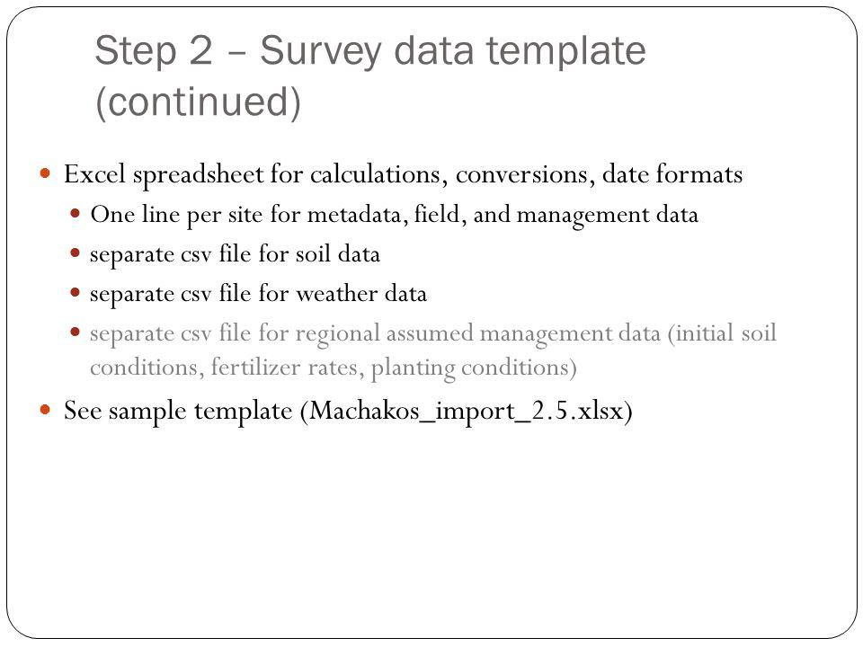 Step 2 – Survey data template (continued) Excel spreadsheet for calculations, conversions, date formats One line per site for metadata, field, and management data separate csv file for soil data separate csv file for weather data separate csv file for regional assumed management data (initial soil conditions, fertilizer rates, planting conditions) See sample template (Machakos_import_2.5.xlsx)