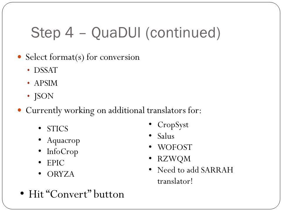 Step 4 – QuaDUI (continued) Select format(s) for conversion DSSAT APSIM JSON Currently working on additional translators for: STICS Aquacrop InfoCrop EPIC ORYZA CropSyst Salus WOFOST RZWQM Need to add SARRAH translator.