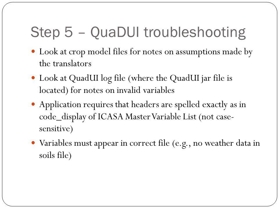 Step 5 – QuaDUI troubleshooting Look at crop model files for notes on assumptions made by the translators Look at QuadUI log file (where the QuadUI jar file is located) for notes on invalid variables Application requires that headers are spelled exactly as in code_display of ICASA Master Variable List (not case- sensitive) Variables must appear in correct file (e.g., no weather data in soils file)