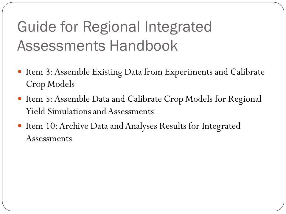 Guide for Regional Integrated Assessments Handbook Item 3: Assemble Existing Data from Experiments and Calibrate Crop Models Item 5: Assemble Data and Calibrate Crop Models for Regional Yield Simulations and Assessments Item 10: Archive Data and Analyses Results for Integrated Assessments