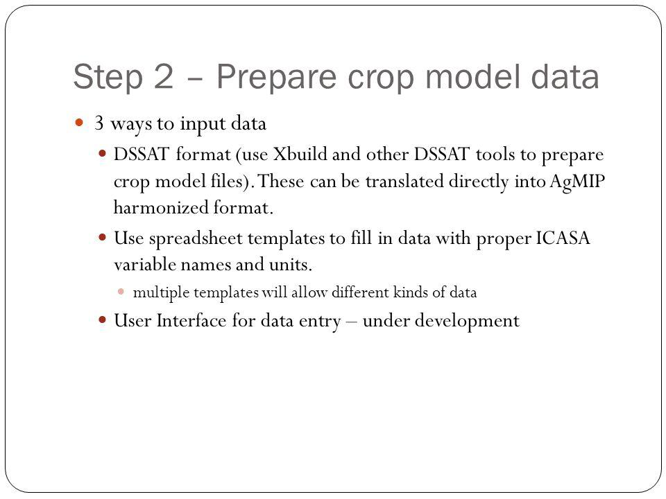 Step 2 – Prepare crop model data 3 ways to input data DSSAT format (use Xbuild and other DSSAT tools to prepare crop model files).