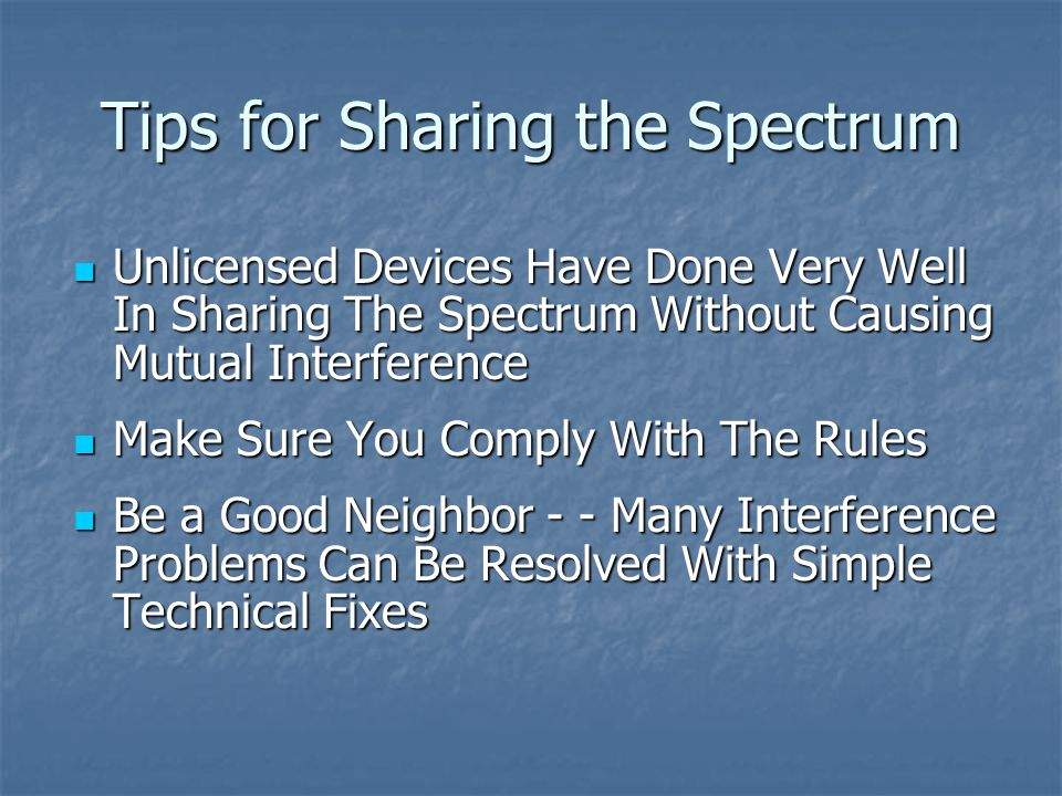 Tips for Sharing the Spectrum Unlicensed Devices Have Done Very Well In Sharing The Spectrum Without Causing Mutual Interference Unlicensed Devices Have Done Very Well In Sharing The Spectrum Without Causing Mutual Interference Make Sure You Comply With The Rules Make Sure You Comply With The Rules Be a Good Neighbor - - Many Interference Problems Can Be Resolved With Simple Technical Fixes Be a Good Neighbor - - Many Interference Problems Can Be Resolved With Simple Technical Fixes