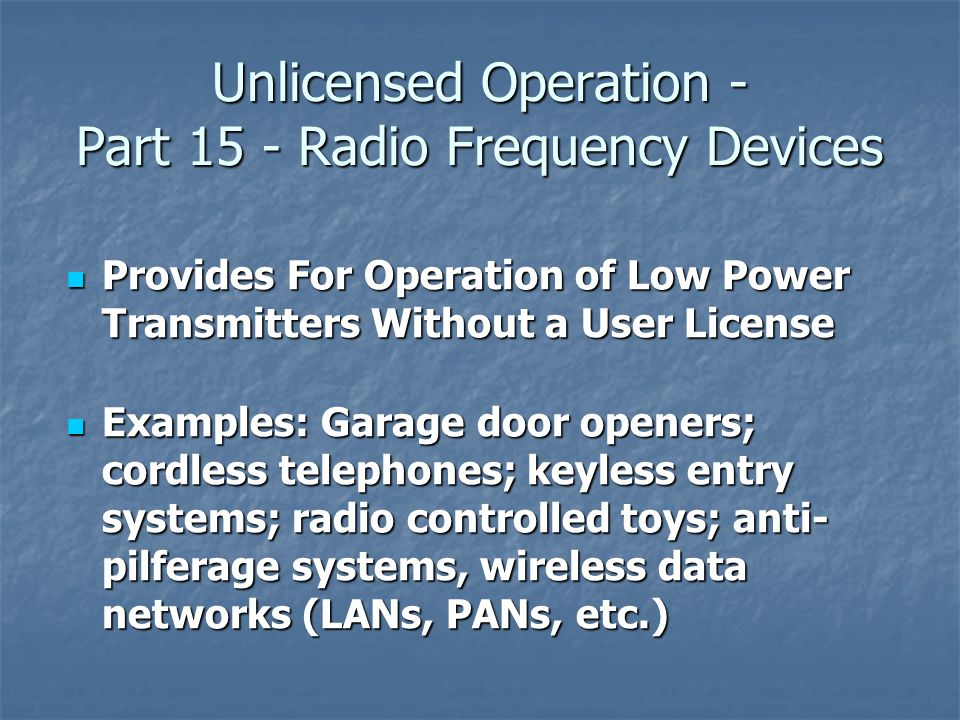 Unlicensed Operation - Part 15 - Radio Frequency Devices Provides For Operation of Low Power Transmitters Without a User License Provides For Operation of Low Power Transmitters Without a User License Examples: Garage door openers; cordless telephones; keyless entry systems; radio controlled toys; anti- pilferage systems, wireless data networks (LANs, PANs, etc.) Examples: Garage door openers; cordless telephones; keyless entry systems; radio controlled toys; anti- pilferage systems, wireless data networks (LANs, PANs, etc.)