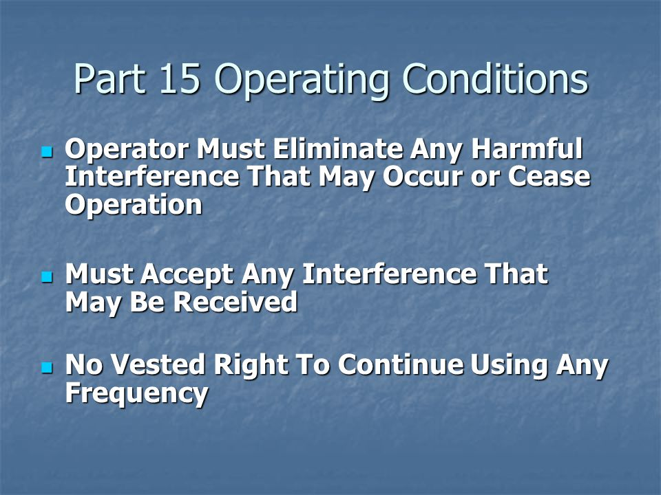 Part 15 Operating Conditions Operator Must Eliminate Any Harmful Interference That May Occur or Cease Operation Operator Must Eliminate Any Harmful Interference That May Occur or Cease Operation Must Accept Any Interference That May Be Received Must Accept Any Interference That May Be Received No Vested Right To Continue Using Any Frequency No Vested Right To Continue Using Any Frequency