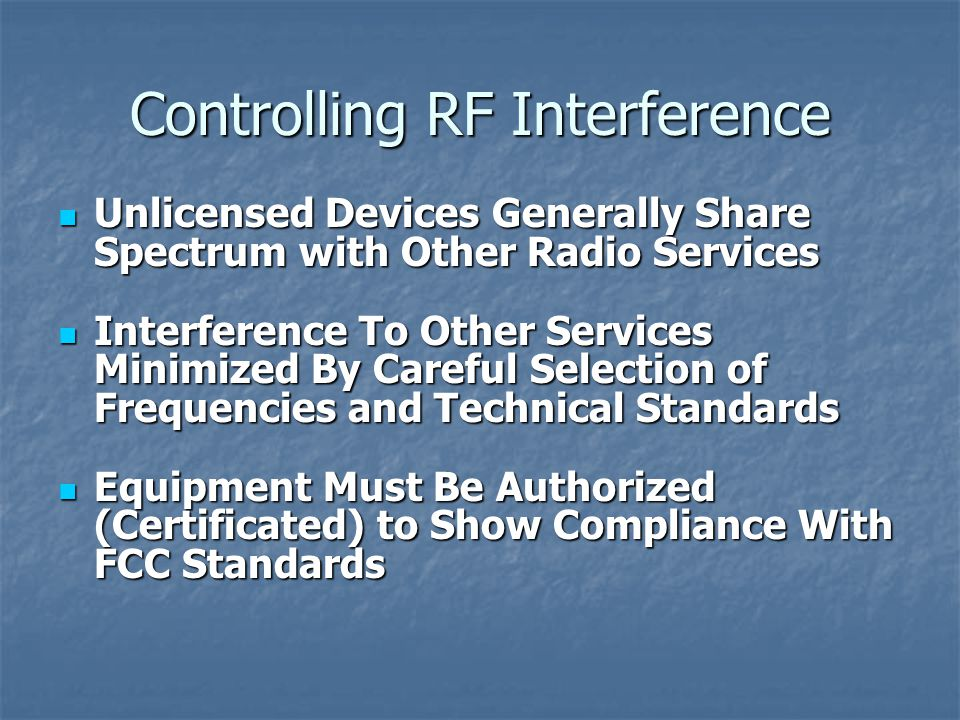 Controlling RF Interference Unlicensed Devices Generally Share Spectrum with Other Radio Services Unlicensed Devices Generally Share Spectrum with Other Radio Services Interference To Other Services Minimized By Careful Selection of Frequencies and Technical Standards Interference To Other Services Minimized By Careful Selection of Frequencies and Technical Standards Equipment Must Be Authorized (Certificated) to Show Compliance With FCC Standards Equipment Must Be Authorized (Certificated) to Show Compliance With FCC Standards