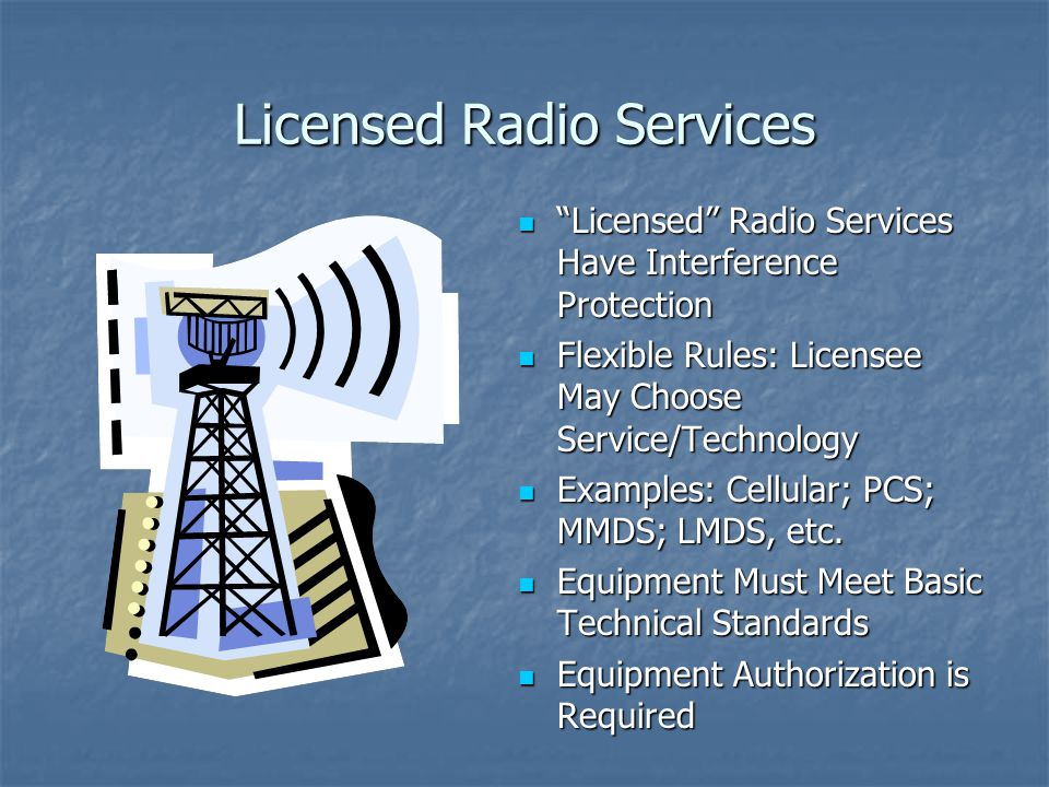 Licensed Radio Services Licensed Radio Services Have Interference Protection Licensed Radio Services Have Interference Protection Flexible Rules: Licensee May Choose Service/Technology Flexible Rules: Licensee May Choose Service/Technology Examples: Cellular; PCS; MMDS; LMDS, etc.