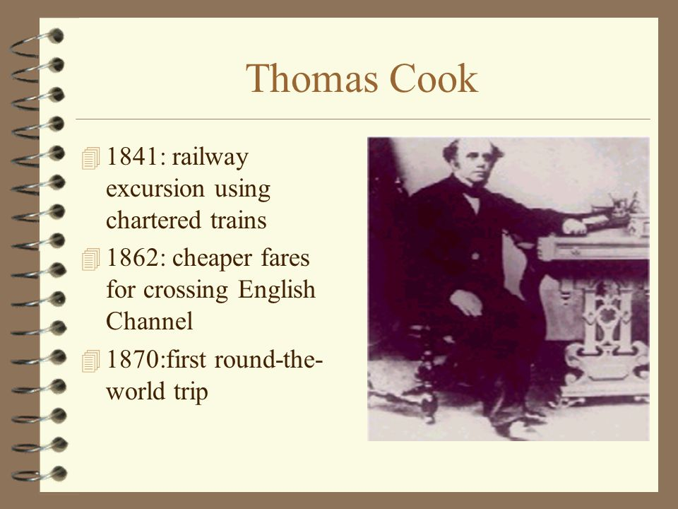 Thomas Cook 4 1841: railway excursion using chartered trains 4 1862: cheaper fares for crossing English Channel 4 1870:first round-the- world trip