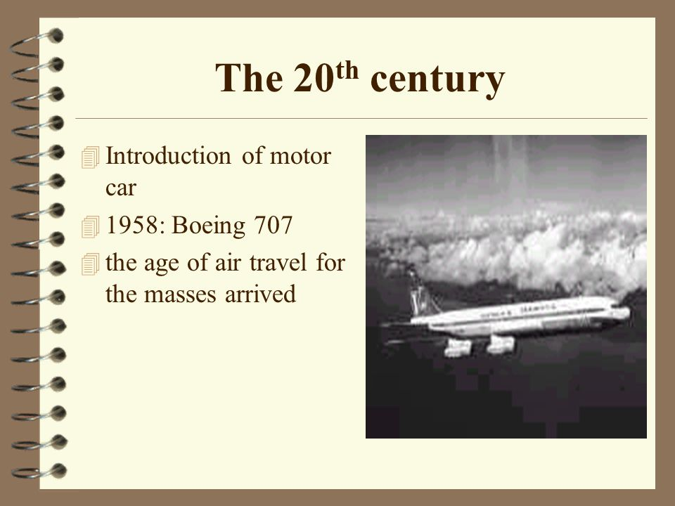 The 20 th century 4 Introduction of motor car 4 1958: Boeing 707 4 the age of air travel for the masses arrived