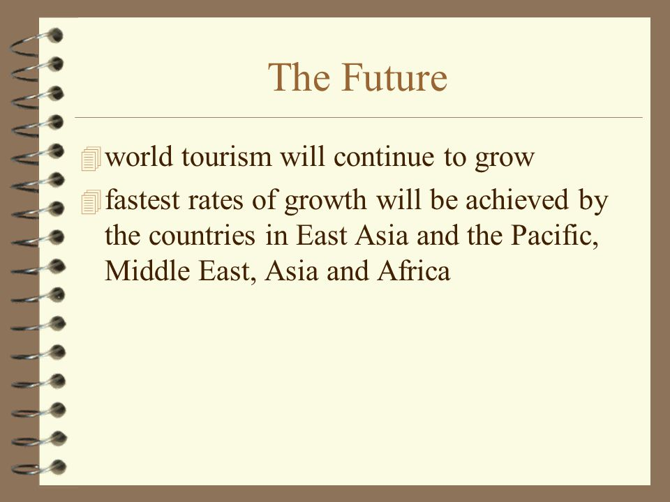The Future 4 world tourism will continue to grow 4 fastest rates of growth will be achieved by the countries in East Asia and the Pacific, Middle East, Asia and Africa
