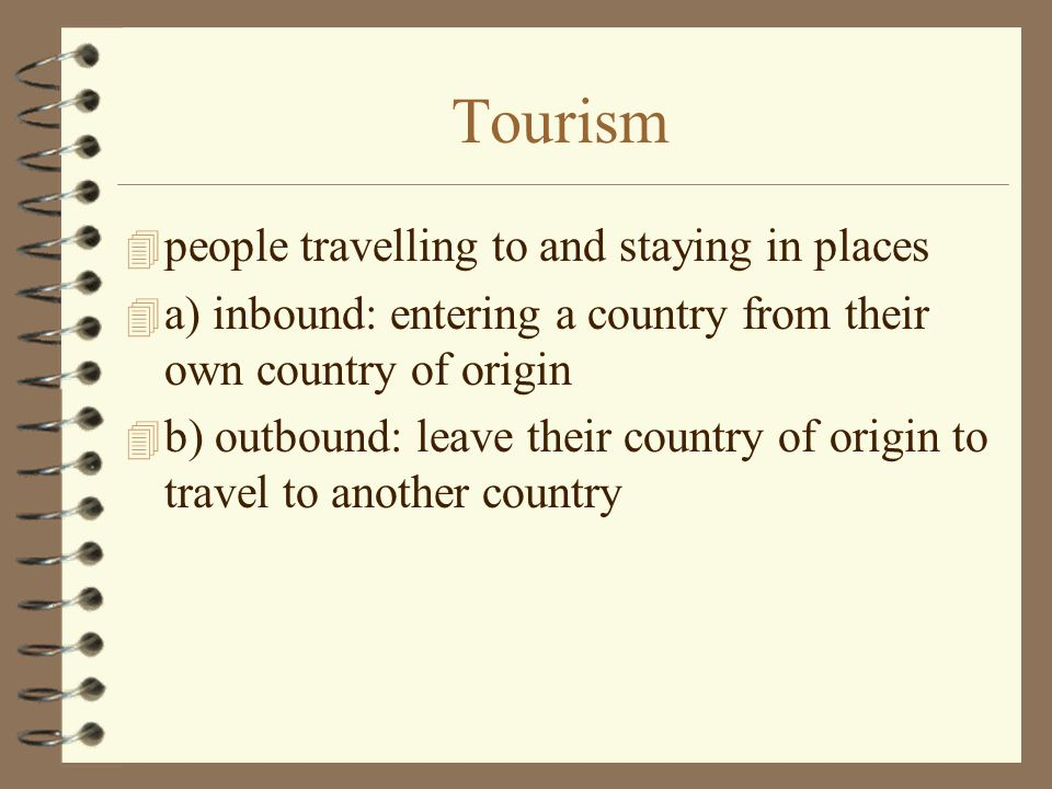 Tourism 4 people travelling to and staying in places 4 a) inbound: entering a country from their own country of origin 4 b) outbound: leave their country of origin to travel to another country