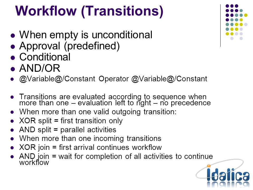 Workflow (Transitions)‏ When empty is unconditional Approval (predefined)‏ Conditional AND/OR @Variable@/Constant Operator @Variable@/Constant Transitions are evaluated according to sequence when more than one – evaluation left to right – no precedence When more than one valid outgoing transition: XOR split = first transition only AND split = parallel activities When more than one incoming transitions XOR join = first arrival continues workflow AND join = wait for completion of all activities to continue workflow