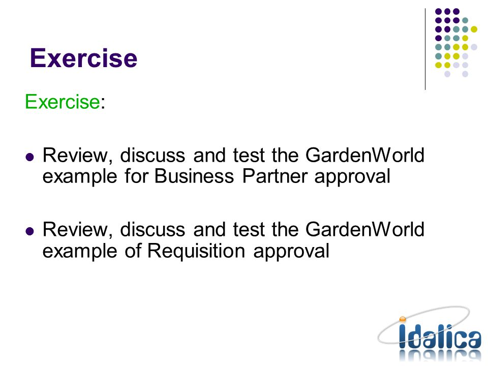Exercise Exercise: Review, discuss and test the GardenWorld example for Business Partner approval Review, discuss and test the GardenWorld example of Requisition approval
