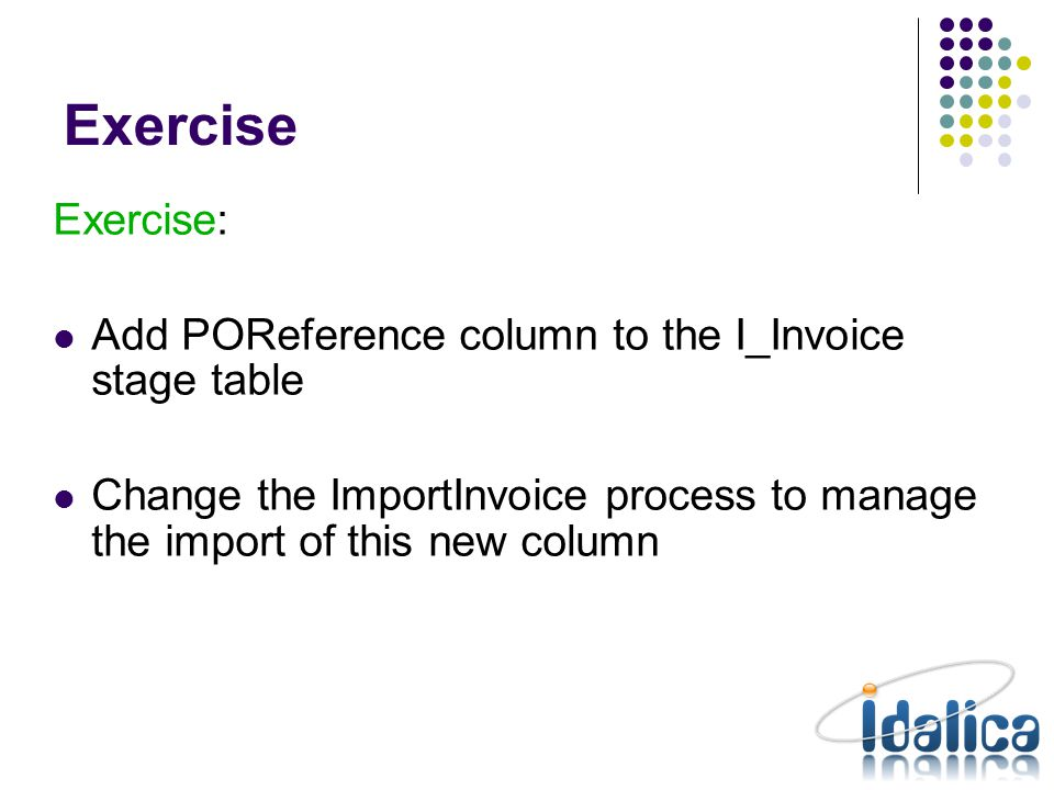 Exercise Exercise: Add POReference column to the I_Invoice stage table Change the ImportInvoice process to manage the import of this new column