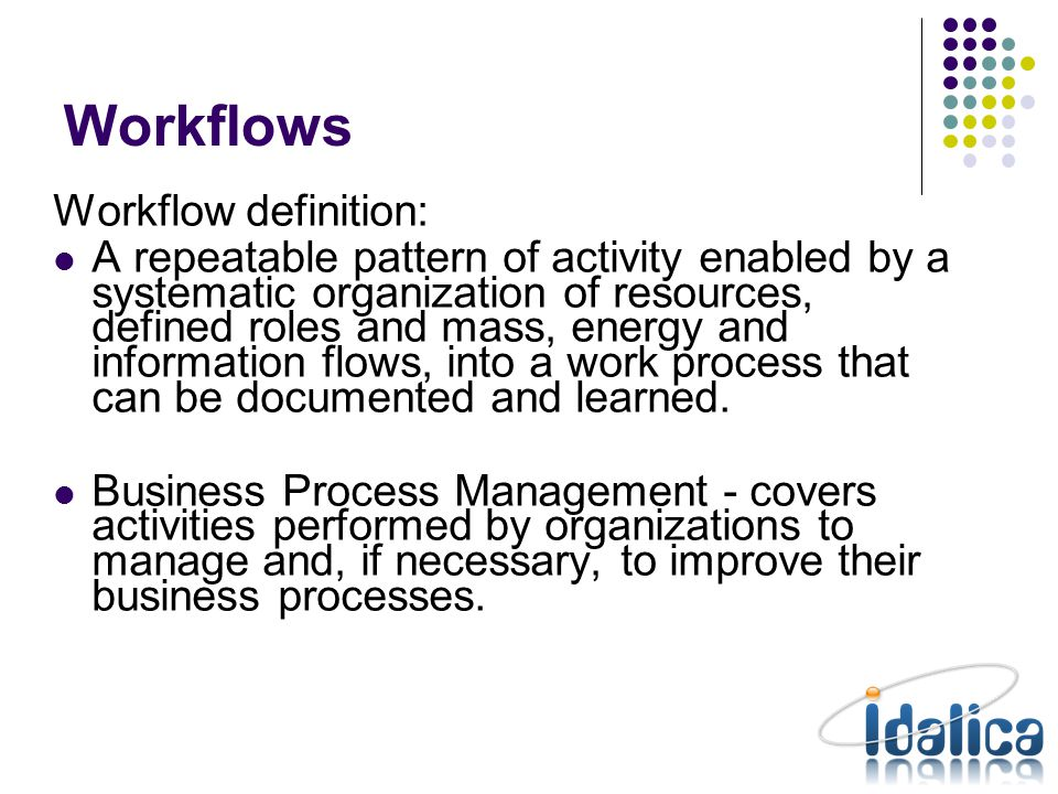 Workflows Definition (Static): Workflow: Definition of a flow of tasks – nodes and transitions Node: Piece of work Transition: Rules to make the transitions between nodes Execution (Dynamic): Process: An active workflow Activity: An active node (a process can have multiple activities in parallel)