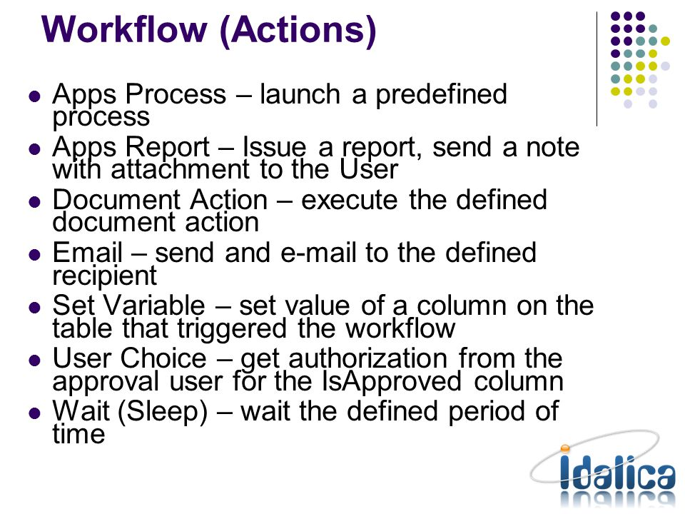 Workflow (Transitions) When empty is unconditional Approval (predefined) Conditional AND/OR @Variable@/Constant Operator @Variable@/Constant Transitions are evaluated according to sequence when more than one – evaluation left to right – no precedence When more than one valid outgoing transition: XOR split = first transition only AND split = parallel activities When more than one incoming transitions XOR join = first arrival continues workflow AND join = wait for completion of all activities to continue workflow