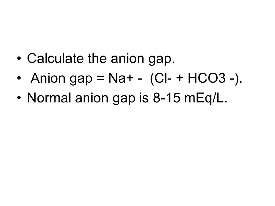 Calculate the anion gap. Anion gap = Na+ - (Cl- + HCO3 -). Normal anion gap is 8-15 mEq/L.
