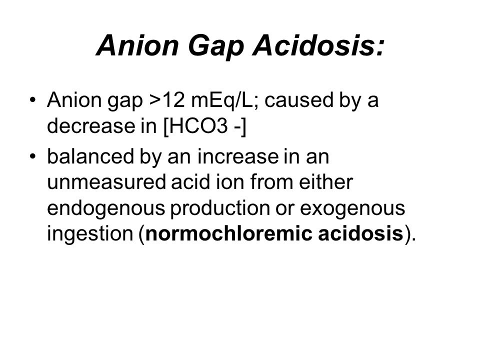 Anion Gap Acidosis: Anion gap >12 mEq/L; caused by a decrease in [HCO3 -] balanced by an increase in an unmeasured acid ion from either endogenous pro