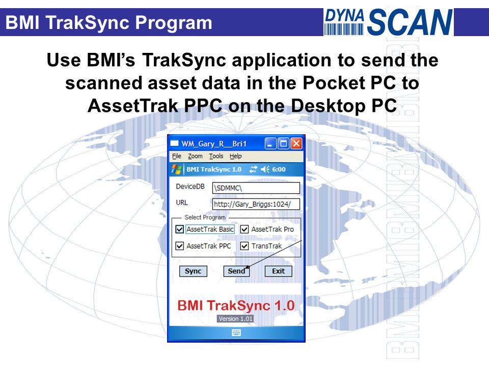 Use BMI's TrakSync application to send the scanned asset data in the Pocket PC to AssetTrak PPC on the Desktop PC BMI TrakSync Program