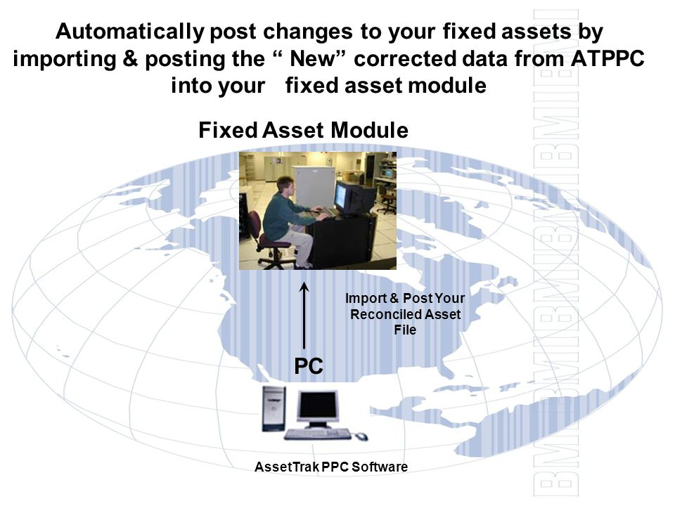 Automatically post changes to your fixed assets by importing & posting the New corrected data from ATPPC into your fixed asset module PC AssetTrak PPC Software Fixed Asset Module Import & Post Your Reconciled Asset File