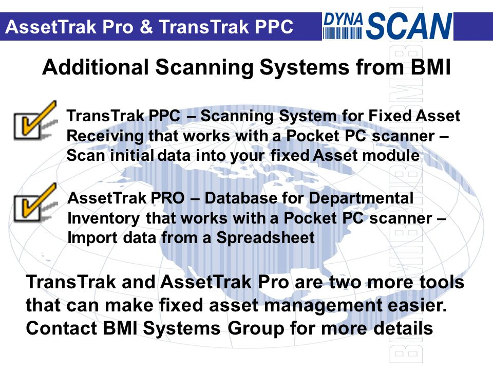 Additional Scanning Systems from BMI TransTrak PPC – Scanning System for Fixed Asset Receiving that works with a Pocket PC scanner – Scan initial data into your fixed Asset module AssetTrak PRO – Database for Departmental Inventory that works with a Pocket PC scanner – Import data from a Spreadsheet TransTrak and AssetTrak Pro are two more tools that can make fixed asset management easier.