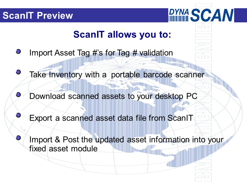 ScanIT allows you to: Import Asset Tag #'s for Tag # validation Take Inventory with a portable barcode scanner Download scanned assets to your desktop PC Export a scanned asset data file from ScanIT Import & Post the updated asset information into your fixed asset module ScanIT Preview