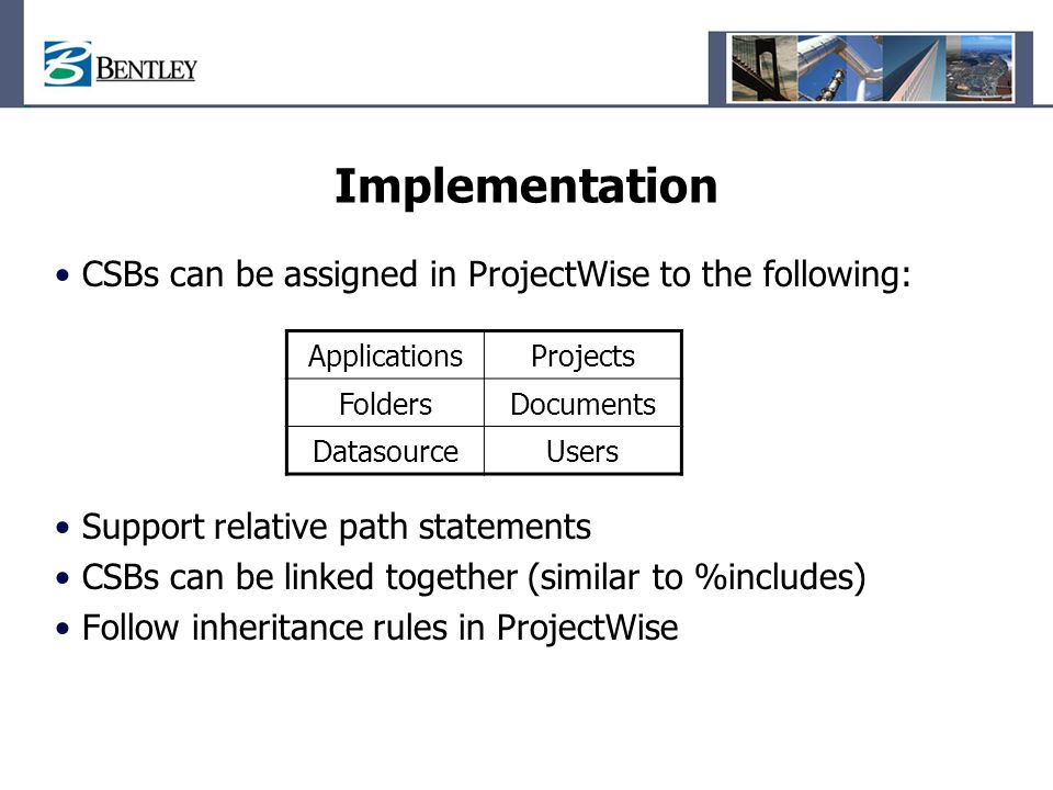 Implementation CSBs can be assigned in ProjectWise to the following: Support relative path statements CSBs can be linked together (similar to %include