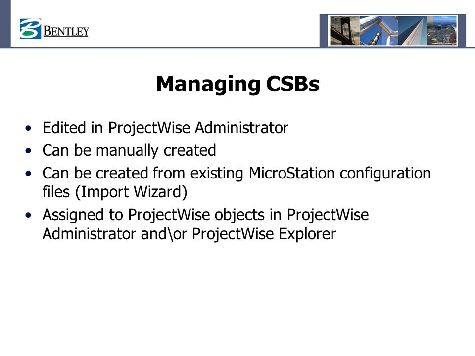 Managing CSBs Edited in ProjectWise Administrator Can be manually created Can be created from existing MicroStation configuration files (Import Wizard